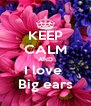 KEEP CALM AND I love  Big ears - Personalised Poster A4 size