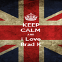 KEEP CALM AND i Love Brad K - Personalised Poster A4 size