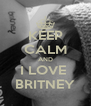 KEEP CALM AND I LOVE  BRITNEY - Personalised Poster A4 size