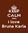 KEEP CALM AND I love Bruna Karla - Personalised Poster A4 size