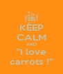 """KEEP CALM AND """"I love carrots !"""" - Personalised Poster A4 size"""