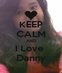 KEEP CALM AND I Love  Danny - Personalised Poster A4 size