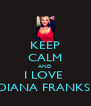 KEEP CALM AND I LOVE  DIANA FRANKS  - Personalised Poster A4 size