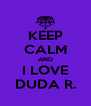 KEEP CALM AND I LOVE DUDA R. - Personalised Poster A4 size