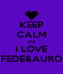 KEEP CALM and I LOVE FEDE&AURO - Personalised Poster A4 size