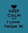 KEEP CALM AND I Love  Felipe W. - Personalised Poster A4 size