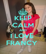 KEEP CALM AND I LOVE  FRANCY  - Personalised Poster A4 size