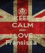 KEEP CALM AND I LOVE  Fransisca  - Personalised Poster A4 size