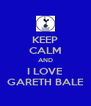 KEEP CALM AND I LOVE GARETH BALE - Personalised Poster A4 size