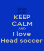 KEEP CALM AND I love Head soccer - Personalised Poster A4 size