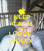 KEEP CALM AND I LOVE   HOLLY - Personalised Poster A4 size