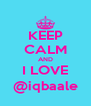 KEEP CALM AND I LOVE @iqbaale - Personalised Poster A4 size
