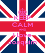KEEP CALM AND I love Joaquim - Personalised Poster A4 size