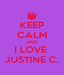KEEP CALM AND I LOVE  JUSTINE C. - Personalised Poster A4 size
