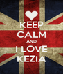 KEEP CALM AND I LOVE KEZIA - Personalised Poster A4 size