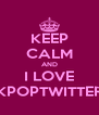 KEEP CALM AND I LOVE KPOPTWITTER - Personalised Poster A4 size