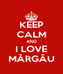 KEEP CALM AND I LOVE MĂRGĂU - Personalised Poster A4 size