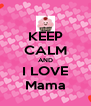KEEP CALM AND I LOVE Mama - Personalised Poster A4 size