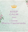 KEEP CALM AND I love  Maria Castaneda  - Personalised Poster A4 size