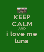 KEEP CALM AND i love me luna - Personalised Poster A4 size