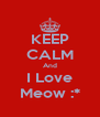 KEEP CALM And I Love Meow :* - Personalised Poster A4 size