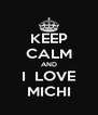 KEEP CALM AND I  LOVE MICHI - Personalised Poster A4 size