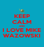 KEEP CALM AND I LOVE MIKE WAZOWSKI - Personalised Poster A4 size