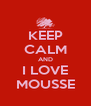 KEEP CALM AND I LOVE MOUSSE - Personalised Poster A4 size