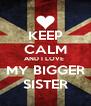 KEEP CALM AND I LOVE  MY BIGGER SISTER - Personalised Poster A4 size
