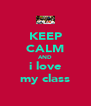 KEEP CALM AND i love my class - Personalised Poster A4 size