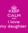 KEEP CALM AND i love my daughter  - Personalised Poster A4 size