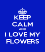 KEEP CALM AND I LOVE MY FLOWERS - Personalised Poster A4 size