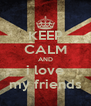 KEEP CALM AND i love my friends - Personalised Poster A4 size