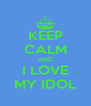 KEEP CALM AND I LOVE MY IDOL - Personalised Poster A4 size