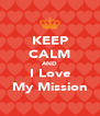 KEEP CALM AND I Love My Mission - Personalised Poster A4 size