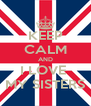 KEEP CALM AND I LOVE  MY SISTERS - Personalised Poster A4 size