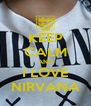 KEEP CALM AND I LOVE NIRVANA - Personalised Poster A4 size