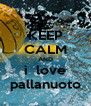 KEEP CALM AND i  love pallanuoto - Personalised Poster A4 size