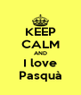 KEEP CALM AND I love Pasquà - Personalised Poster A4 size