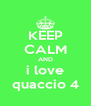 KEEP CALM AND i love quaccio 4 - Personalised Poster A4 size