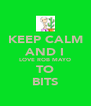 KEEP CALM AND I LOVE ROB MAYO TO BITS - Personalised Poster A4 size