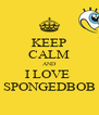 KEEP CALM AND I LOVE  SPONGEDBOB - Personalised Poster A4 size