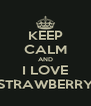 KEEP CALM AND I LOVE STRAWBERRY - Personalised Poster A4 size
