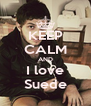 KEEP CALM AND I love Suede - Personalised Poster A4 size