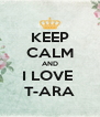 KEEP CALM AND I LOVE  T-ARA - Personalised Poster A4 size