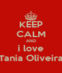 KEEP CALM AND i love Tania Oliveira - Personalised Poster A4 size