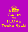 KEEP CALM AND I LOVE Teuku Ryzki - Personalised Poster A4 size