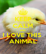 KEEP CALM AND I LOVE THIS  ANIMAL - Personalised Poster A4 size