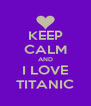 KEEP CALM AND I LOVE TITANIC - Personalised Poster A4 size