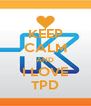 KEEP CALM AND I LOVE TPD - Personalised Poster A4 size